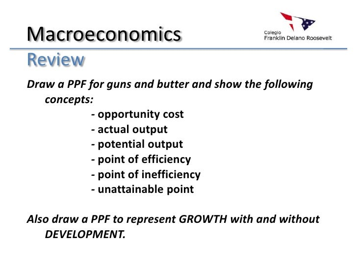 Macroeconomics<br />Review<br />Draw a PPF for guns and butter and show the following concepts:<br />- opportunity cost...