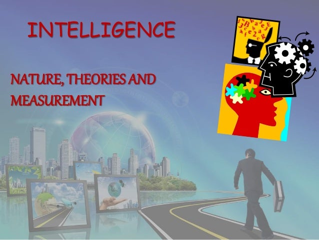 INTELLIGENCE NATURE, THEORIES AND MEASUREMENT