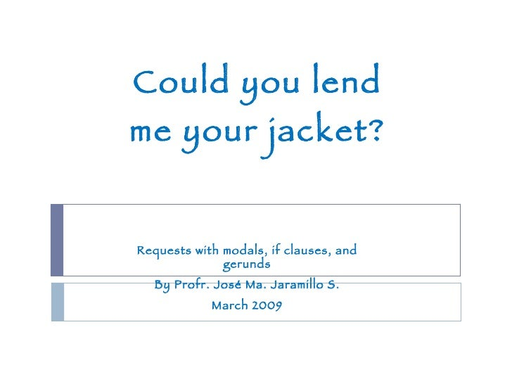 Could you lend me your jacket? Requests with modals, if clauses, and gerunds By Profr. José Ma. Jaramillo S. March 2009