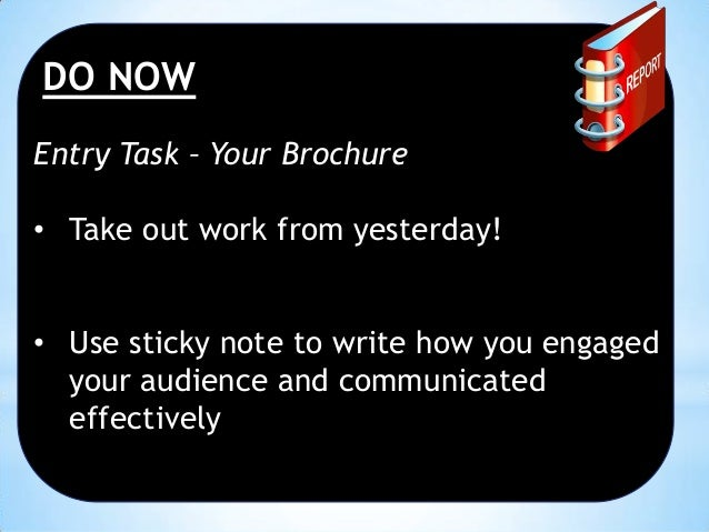 DO NOW Entry Task – Your Brochure • Take out work from yesterday! • Use sticky note to write how you engaged your audience...