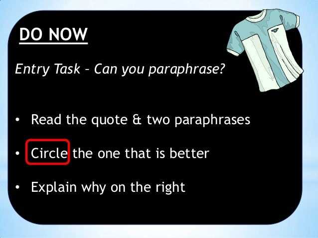 DO NOW Entry Task – Can you paraphrase? • Read the quote & two paraphrases • Circle the one that is better  • Explain why ...