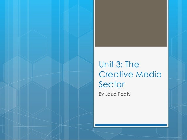 Unit 3: The Creative Media Sector By Jozie Peaty