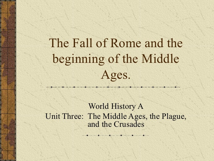 The Fall of Rome and thebeginning of the Middle          Ages.            World History AUnit Three: The Middle Ages, the ...