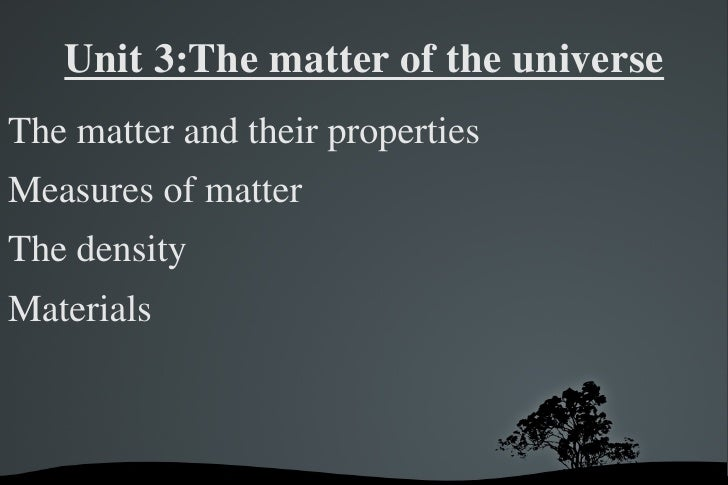 Unit 3:The matter of the universe <ul><li>The matter and their properties