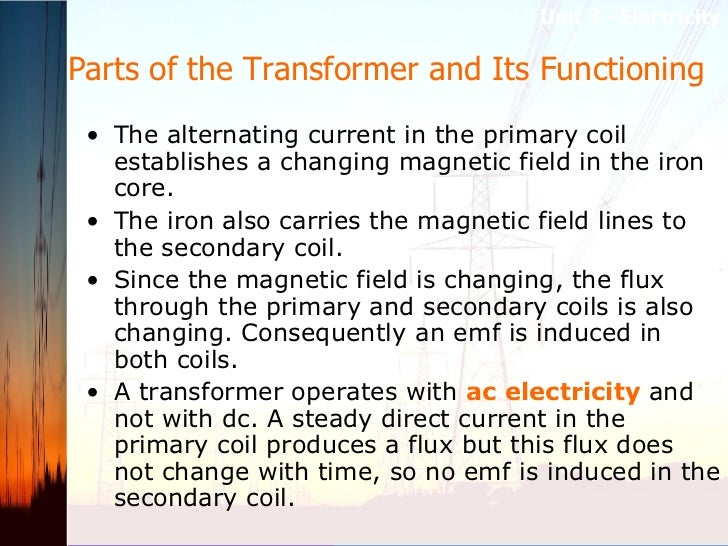 Parts of the Transformer and Its Functioning  <ul><li>The alternating current in the primary coil establishes a changing m...