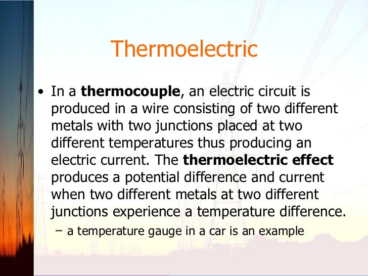 Thermoelectric <ul><li>In a  thermocouple , an electric circuit is produced in a wire consisting of two different metals w...