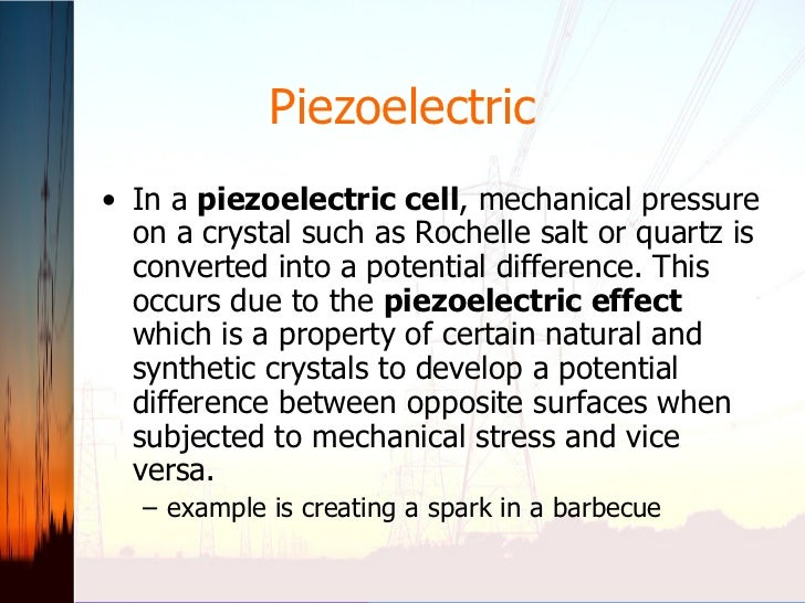 Piezoelectric <ul><li>In a  piezoelectric cell , mechanical pressure on a crystal such as Rochelle salt or quartz is conve...