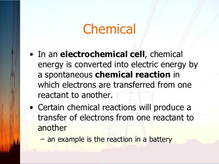 Chemical <ul><li>In an  electrochemical cell , chemical energy is converted into electric energy by a spontaneous  chemica...