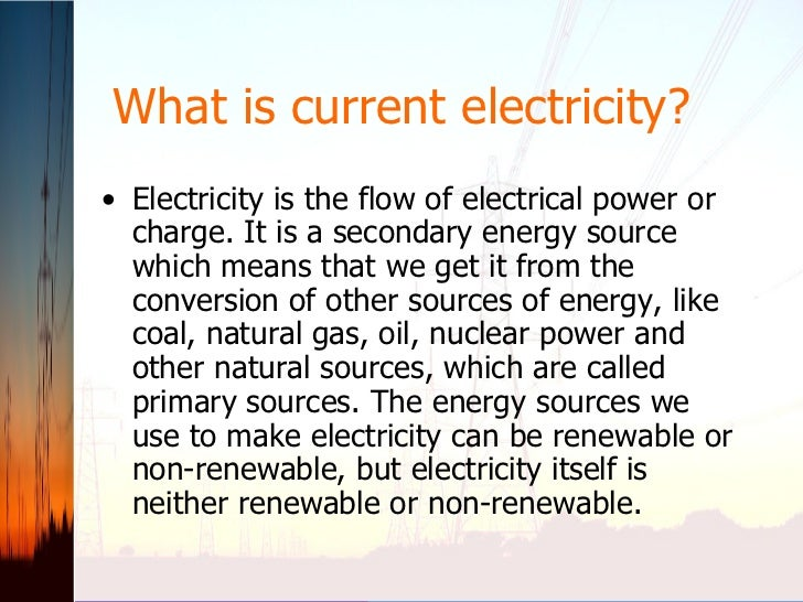 What is current electricity? <ul><li>Electricity is the flow of electrical power or charge. It is a secondary energy sourc...