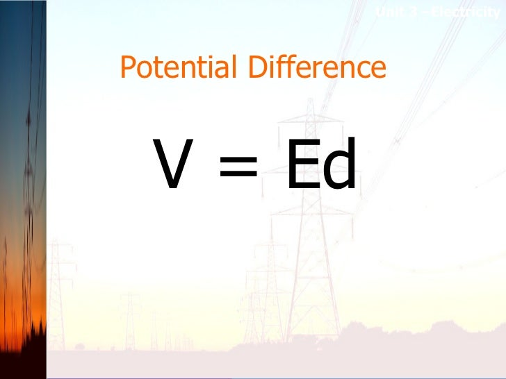 Potential Difference V = Ed Unit 3 –Electricity