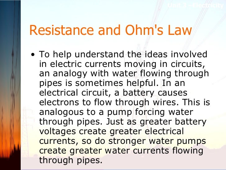 Resistance and Ohm's Law   <ul><li>To help understand the ideas involved in electric currents moving in circuits, an analo...