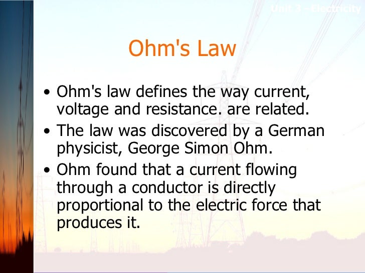Ohm's Law <ul><li>Ohm's law defines the way current, voltage and resistance. are related.  </li></ul><ul><li>The law was d...