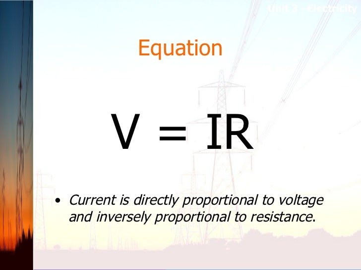Equation <ul><li>Current is directly proportional to voltage and inversely proportional to resistance .  </li></ul>V = IR ...