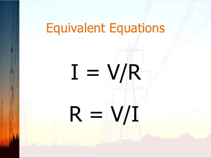 Equivalent Equations I = V/R R = V/I Unit 3 –Electricity