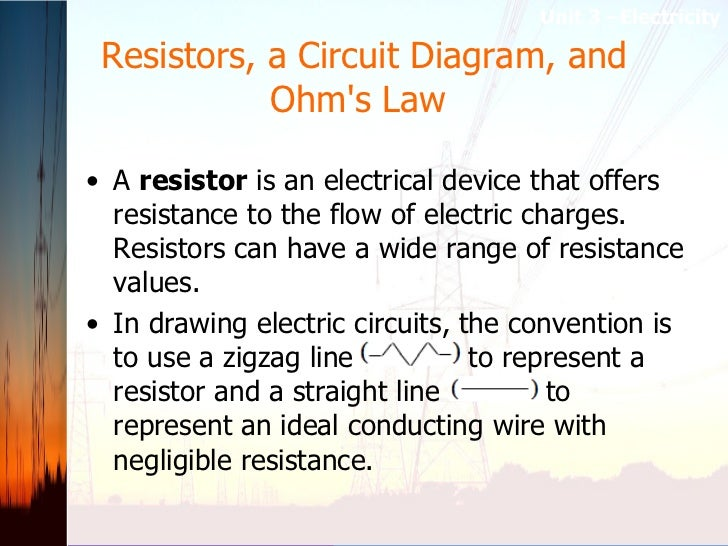 Resistors, a Circuit Diagram, and Ohm's Law  <ul><li>A  resistor  is an electrical device that offers resistance to the fl...