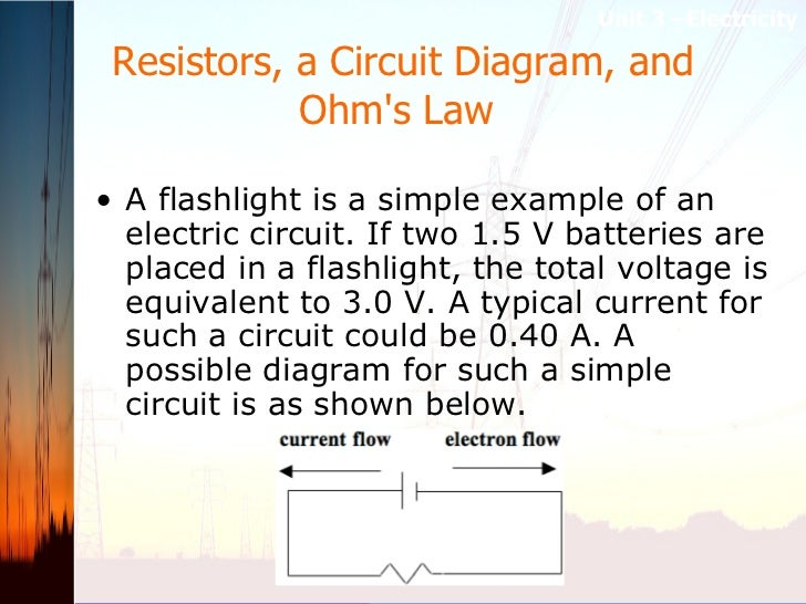 Resistors, a Circuit Diagram, and Ohm's Law  <ul><li>A flashlight is a simple example of an electric circuit. If two 1.5 V...