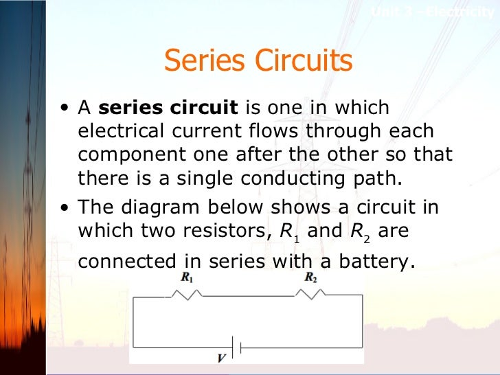 Series Circuits   <ul><li>A  series circuit  is one in which electrical current flows through each component one after the...