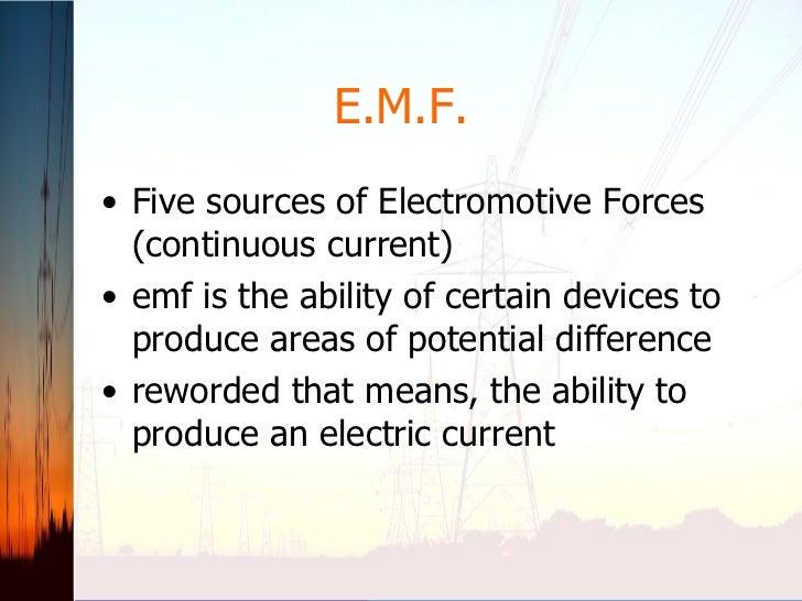 E.M.F. <ul><li>Five sources of Electromotive Forces (continuous current) </li></ul><ul><li>emf is the ability of certain d...