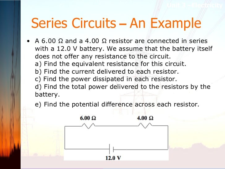 Series Circuits  –  An Example <ul><li>A 6.00 Ω and a 4.00 Ω resistor are connected in series with a 12.0 V battery. We as...
