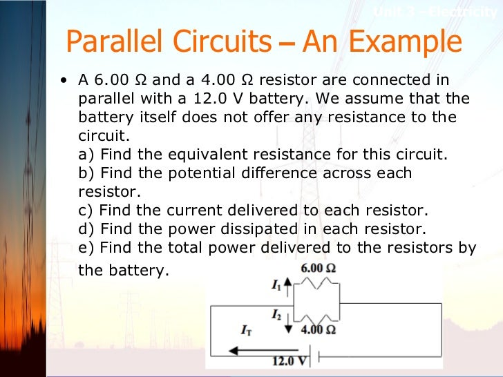 Parallel Circuits  –  An Example <ul><li>A 6.00 Ω and a 4.00 Ω resistor are connected in parallel with a 12.0 V battery. W...