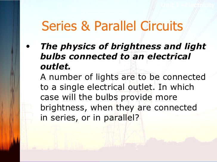 Series & Parallel Circuits   <ul><li>The physics of brightness and light bulbs connected to an electrical outlet.   A numb...