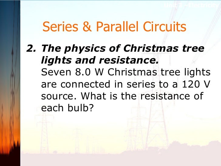 Series & Parallel Circuits   <ul><li>2. The physics of Christmas tree lights and resistance.   Seven 8.0 W Christmas tree ...