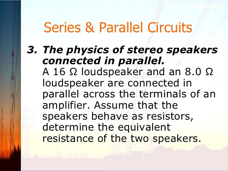 Series & Parallel Circuits   <ul><li>3. The physics of stereo speakers connected in parallel.   A 16 Ω loudspeaker and an ...