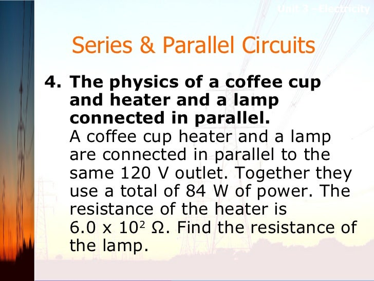 Series & Parallel Circuits   <ul><li>4. The physics of a coffee cup and heater and a lamp connected in parallel.  A coffee...