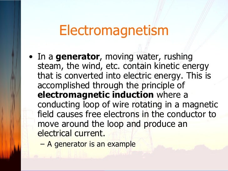 Electromagnetism <ul><li>In a  generator , moving water, rushing steam, the wind, etc. contain kinetic energy that is conv...