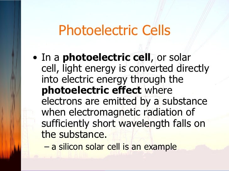 Photoelectric Cells <ul><li>In a  photoelectric cell , or solar cell, light energy is converted directly into electric ene...