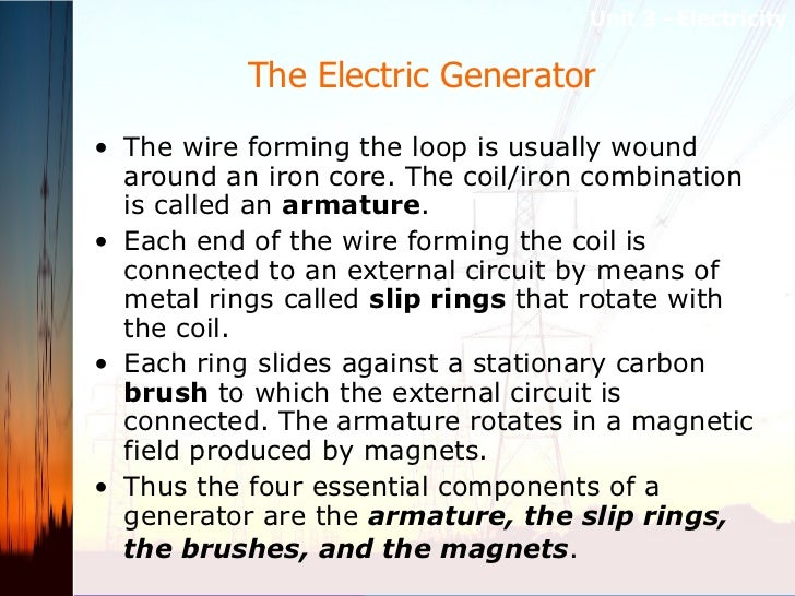 The Electric Generator  <ul><li>The wire forming the loop is usually wound around an iron core. The coil/iron combination ...
