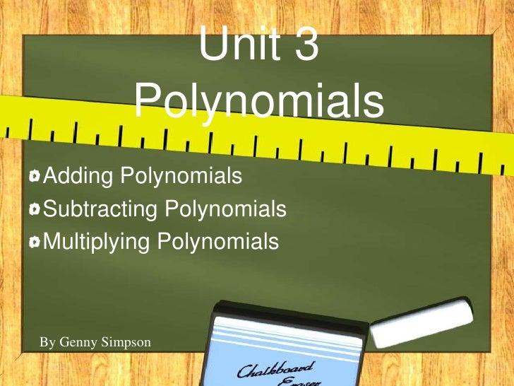 Unit 3             PolynomialsAdding PolynomialsSubtracting PolynomialsMultiplying PolynomialsBy Genny Simpson