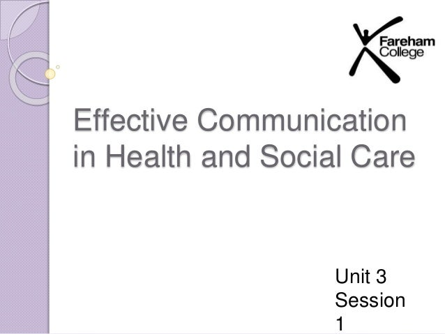 Effective Communication  in Health and Social Care  Unit 3  Session  1