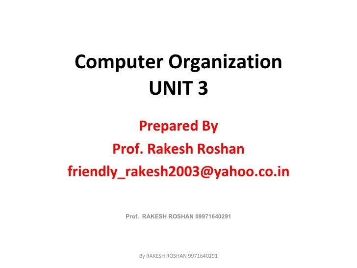 Computer Organization UNIT 3 Prepared By Prof. Rakesh Roshan [email_address] Prof.  RAKESH ROSHAN 09971640291 By RAKESH RO...