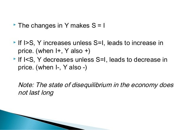  The changes in Y makes S = I  If I>S, Y increases unless S=I, leads to increase in price. (when I+, Y also +)  If I<S,...