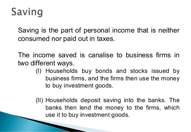 Saving is the part of personal income that is neither consumed nor paid out in taxes. The income saved is canalise to busi...