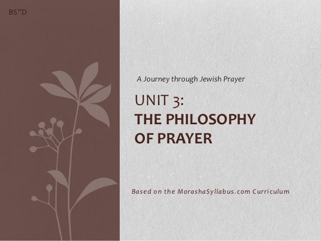 "BS""D        A Journey through Jewish Prayer       UNIT 3:       THE PHILOSOPHY       OF PRAYER       Based on the MorashaS..."