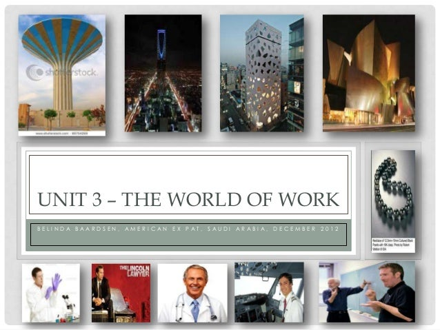 UNIT 3 – THE WORLD OF WORKBELI NDA BAARDSEN, AMERI CAN   EX PAT, SAUDI   ARABI A, DECEMBER 2012
