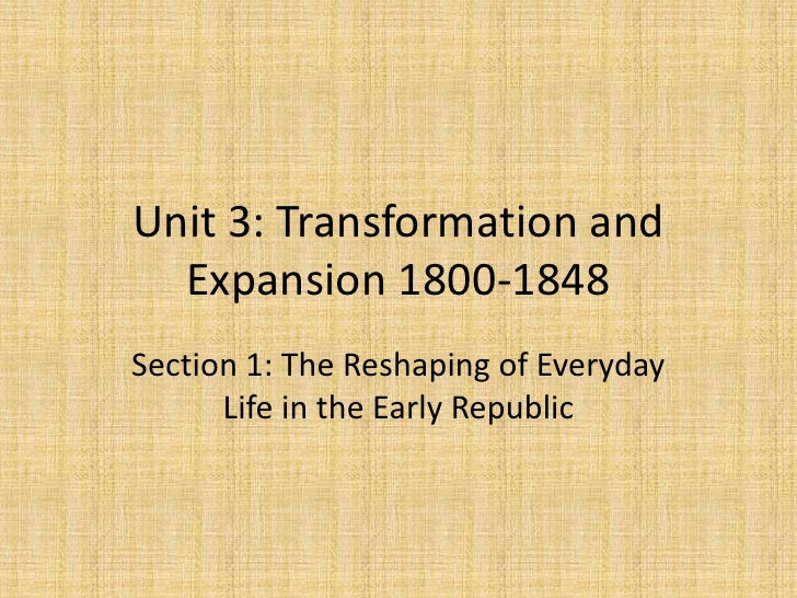 Unit 3: Transformation and  Expansion 1800-1848Section 1: The Reshaping of Everyday      Life in the Early Republic