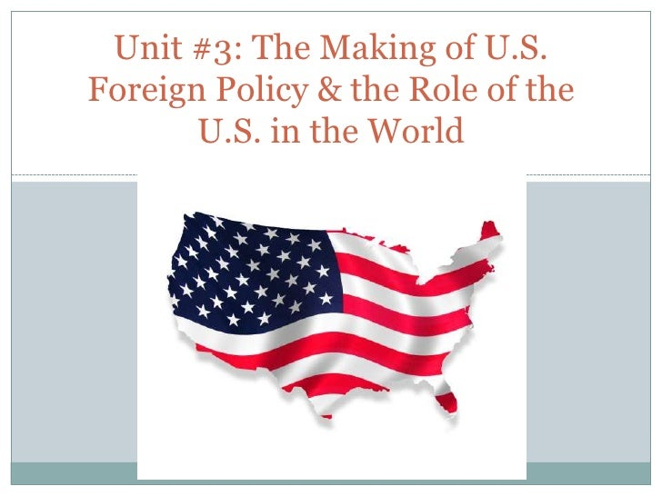 Unit #3: The Making of U.S. Foreign Policy & the Role of the U.S. in the World<br />