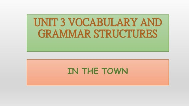 UNIT 3 VOCABULARY AND GRAMMAR STRUCTURES IN THE TOWN