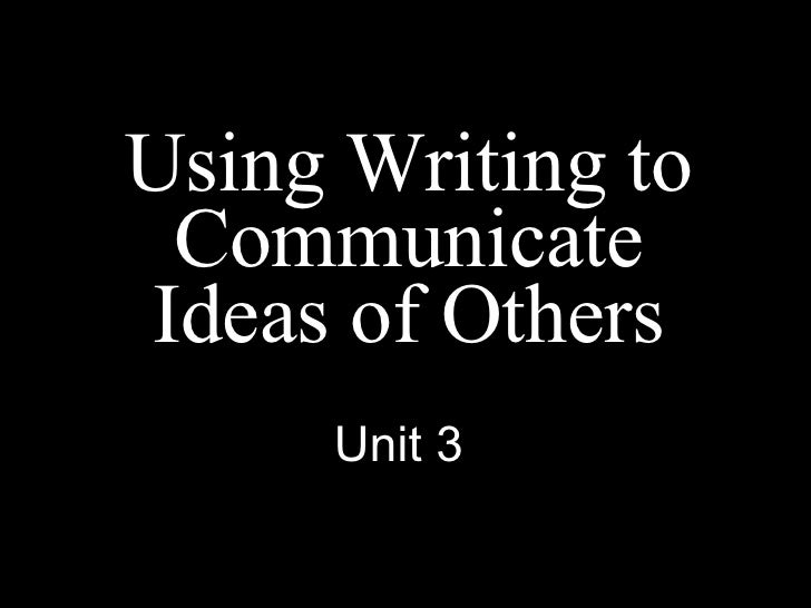 Using Writing to Communicate Ideas of Others Unit 3