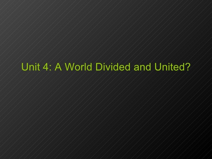Unit 4: A World Divided and United?