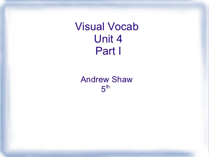 Visual Vocab  Unit 4 Part I Andrew Shaw 5 th