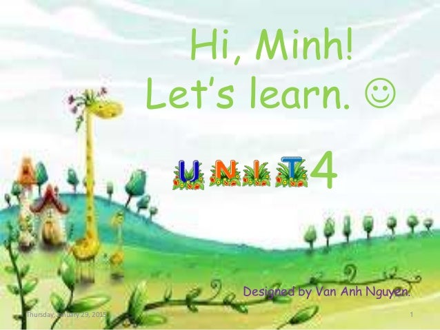 Hi, Minh! Let's learn.  4 Designed by Van Anh Nguyen. Thursday, January 29, 2015 1