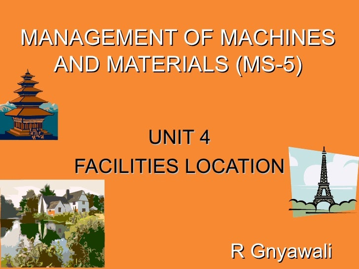 MANAGEMENT OF MACHINES AND MATERIALS (MS-5) UNIT 4 FACILITIES LOCATION R Gnyawali
