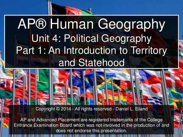 AP® Human Geography Unit 4: Political Geography Part 1: An Introduction to Territory and Statehood Copyright © 2014 - All ...