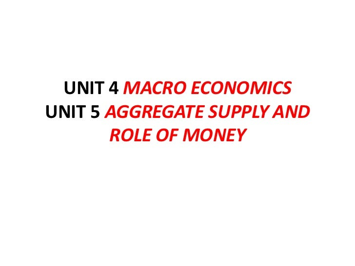 UNIT 4 MACRO ECONOMICSUNIT 5 AGGREGATE SUPPLY AND       ROLE OF MONEY