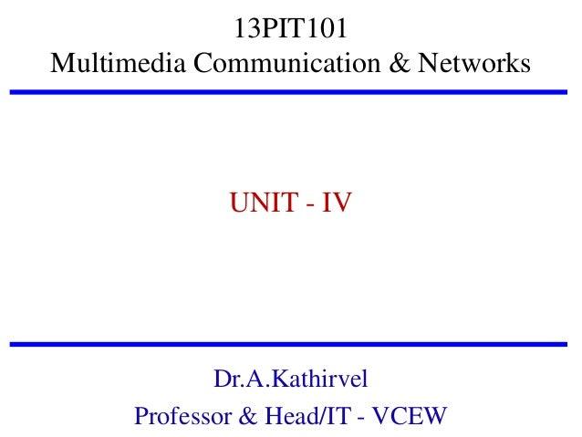 13PIT101 Multimedia Communication & Networks  UNIT - IV  Dr.A.Kathirvel Professor & Head/IT - VCEW