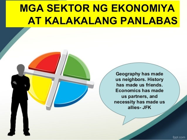 MGA SEKTOR NG EKONOMIYA AT KALAKALANG PANLABAS Geography has made us neighbors. History has made us friends. Economics has...